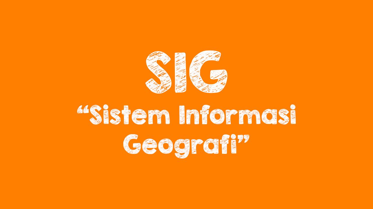 Pengertian SIG, Komponen dan Tahapan
